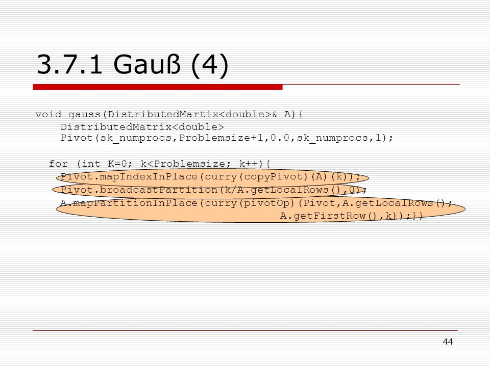 44 3.7.1 Gauß (4) void gauss(DistributedMartix & A){ DistributedMatrix Pivot(sk_numprocs,Problemsize+1,0.0,sk_numprocs,1); for (int K=0; k<Problemsize