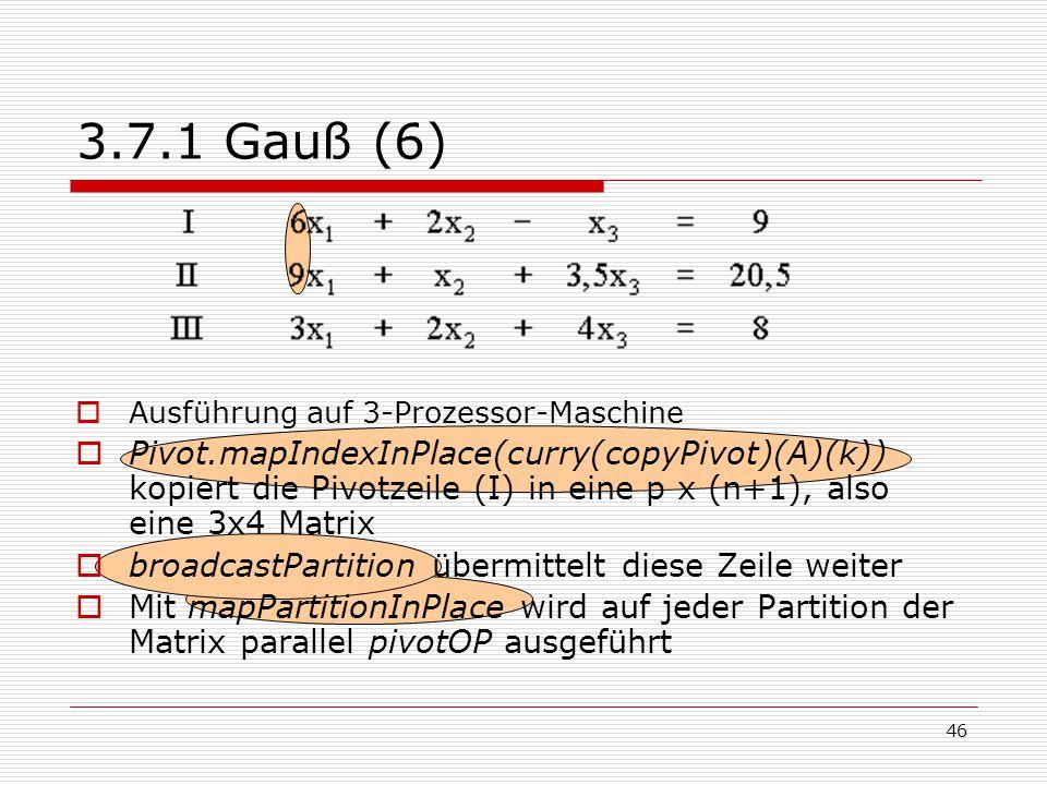 46 3.7.1 Gauß (6)  Ausführung auf 3-Prozessor-Maschine  Pivot.mapIndexInPlace(curry(copyPivot)(A)(k)) kopiert die Pivotzeile (I) in eine p x (n+1),