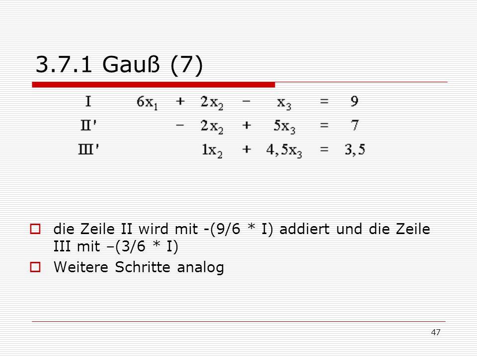 47 3.7.1 Gauß (7)  die Zeile II wird mit -(9/6 * I) addiert und die Zeile III mit –(3/6 * I)  Weitere Schritte analog