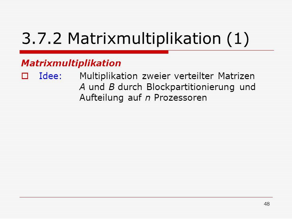48 3.7.2 Matrixmultiplikation (1) Matrixmultiplikation  Idee: Multiplikation zweier verteilter Matrizen A und B durch Blockpartitionierung und Auftei