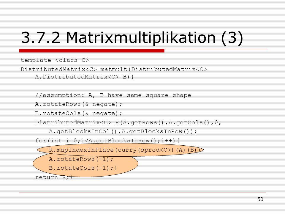 50 3.7.2 Matrixmultiplikation (3) template DistributedMatrix matmult(DistributedMatrix A,DistributedMatrix B){ //assumption: A, B have same square sha