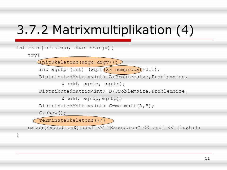 51 3.7.2 Matrixmultiplikation (4) int main(int argc, char **argv){ try{ InitSkeletons(argc,argv)); int sqrtp=(int) (sqrt(sk_numprocs)+0.1); Distribute
