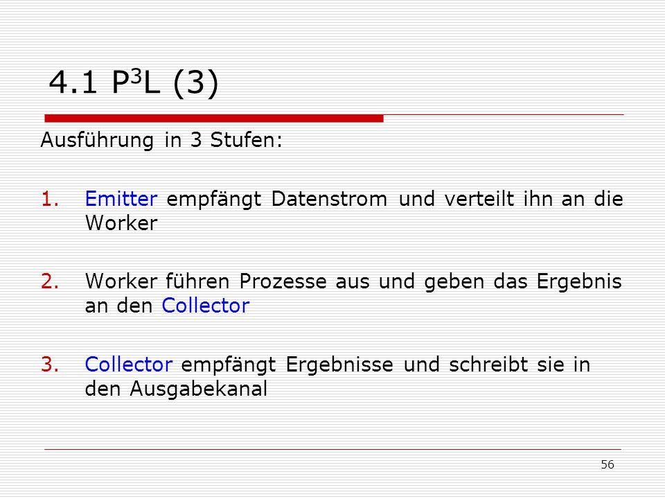 56 4.1 P 3 L (3) Ausführung in 3 Stufen: 1.Emitter empfängt Datenstrom und verteilt ihn an die Worker 2.Worker führen Prozesse aus und geben das Ergeb