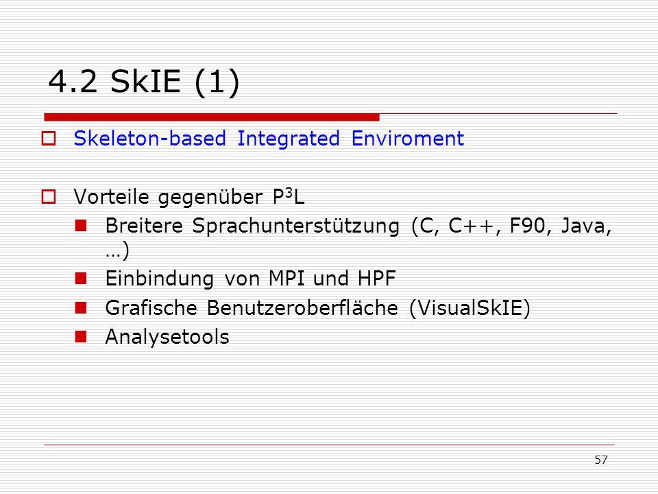 57 4.2 SkIE (1)  Skeleton-based Integrated Enviroment  Vorteile gegenüber P 3 L Breitere Sprachunterstützung (C, C++, F90, Java, …) Einbindung von M