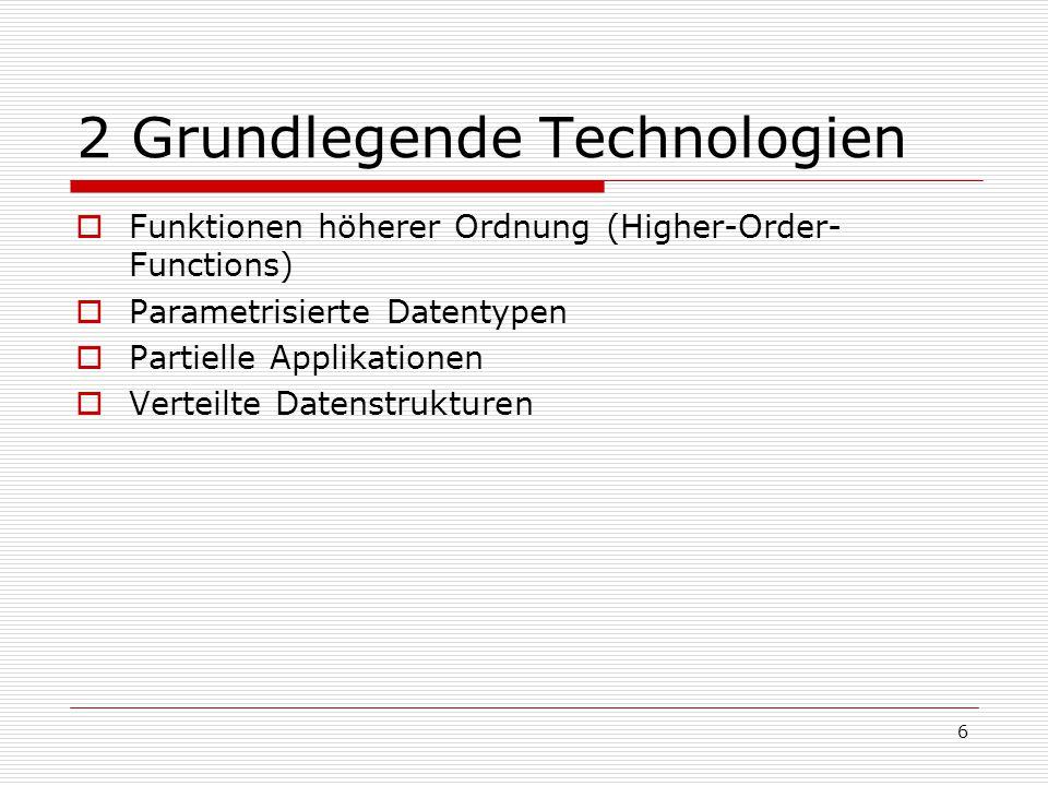 6 2 Grundlegende Technologien  Funktionen höherer Ordnung (Higher-Order- Functions)  Parametrisierte Datentypen  Partielle Applikationen  Verteilt