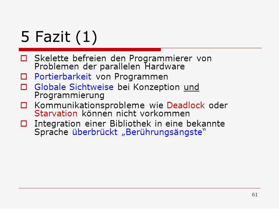 61 5 Fazit (1)  Skelette befreien den Programmierer von Problemen der parallelen Hardware  Portierbarkeit von Programmen  Globale Sichtweise bei Ko