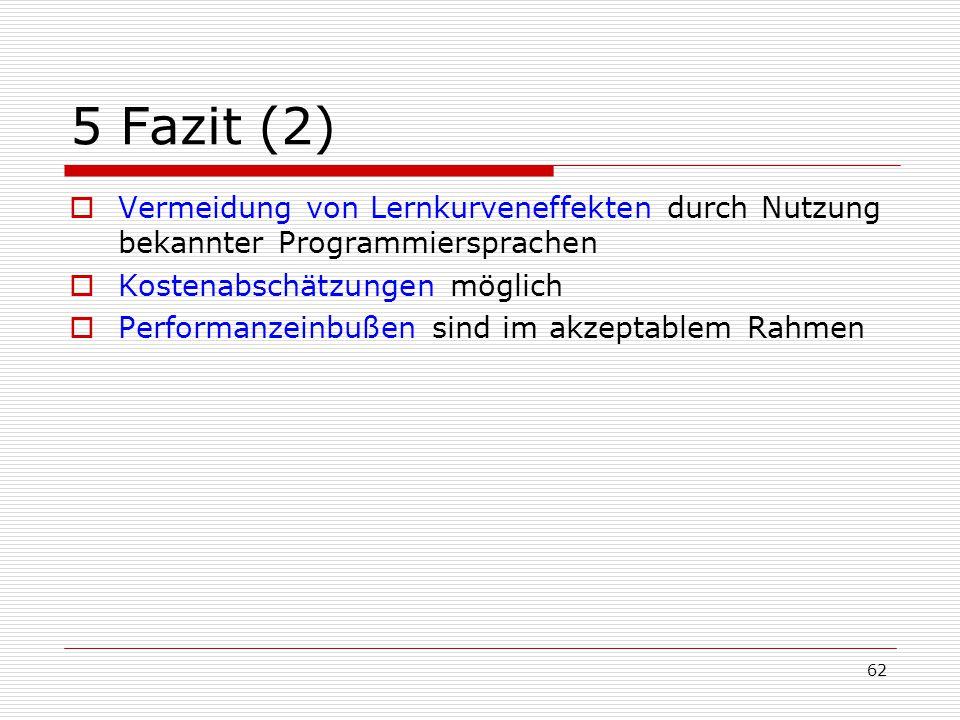 62 5 Fazit (2)  Vermeidung von Lernkurveneffekten durch Nutzung bekannter Programmiersprachen  Kostenabschätzungen möglich  Performanzeinbußen sind
