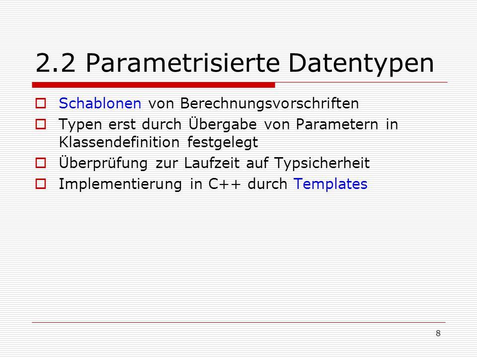 8 2.2 Parametrisierte Datentypen  Schablonen von Berechnungsvorschriften  Typen erst durch Übergabe von Parametern in Klassendefinition festgelegt 
