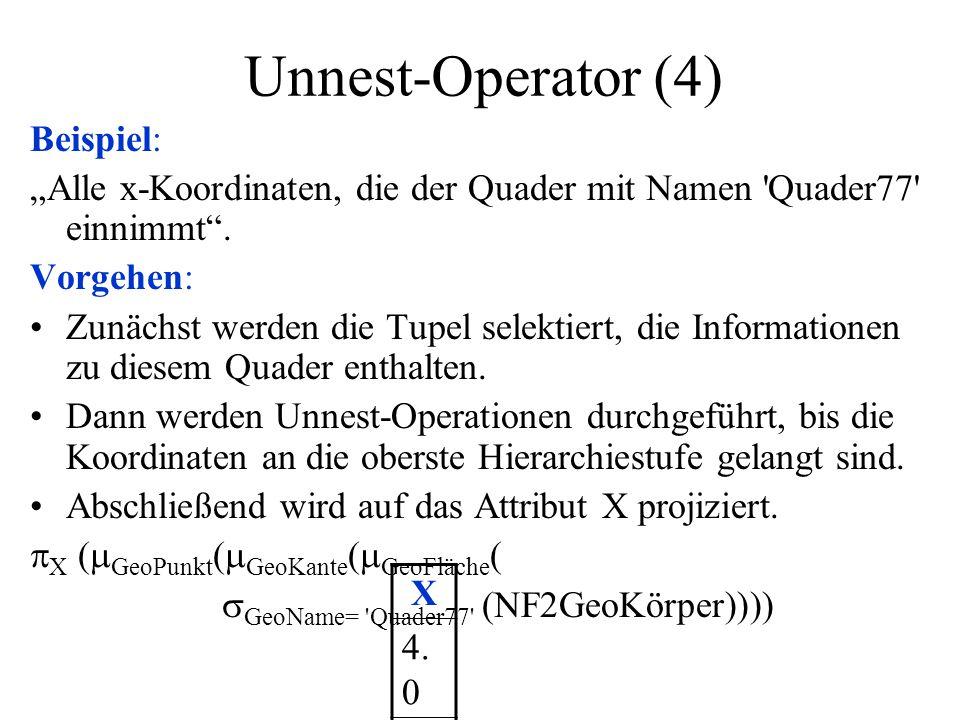 Unnest-Operator (5) Anmerkung: Der Unnest-Operator wird benötigt, um den Zugriff auf Teilkomponenten eines Attributs mit komplexer Domäne zu ermöglichen, weil (nur) diese Angaben in der Ergebnismenge oder zur Weiterverarbeitung benötigt werden.