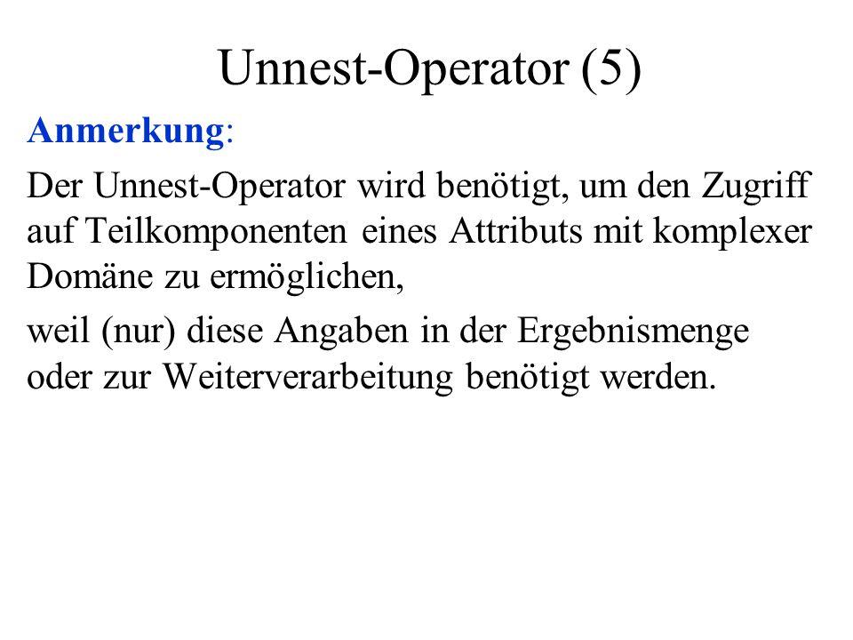 Unnest-Operator (5) Anmerkung: Der Unnest-Operator wird benötigt, um den Zugriff auf Teilkomponenten eines Attributs mit komplexer Domäne zu ermöglich