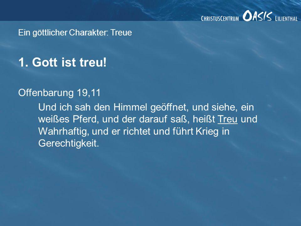Ein göttlicher Charakter: Treue 1. Gott ist treu! Offenbarung 19,11 Und ich sah den Himmel geöffnet, und siehe, ein weißes Pferd, und der darauf saß,