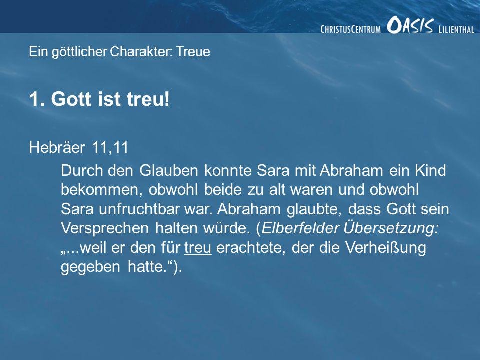 Ein göttlicher Charakter: Treue 1. Gott ist treu! Hebräer 11,11 Durch den Glauben konnte Sara mit Abraham ein Kind bekommen, obwohl beide zu alt waren