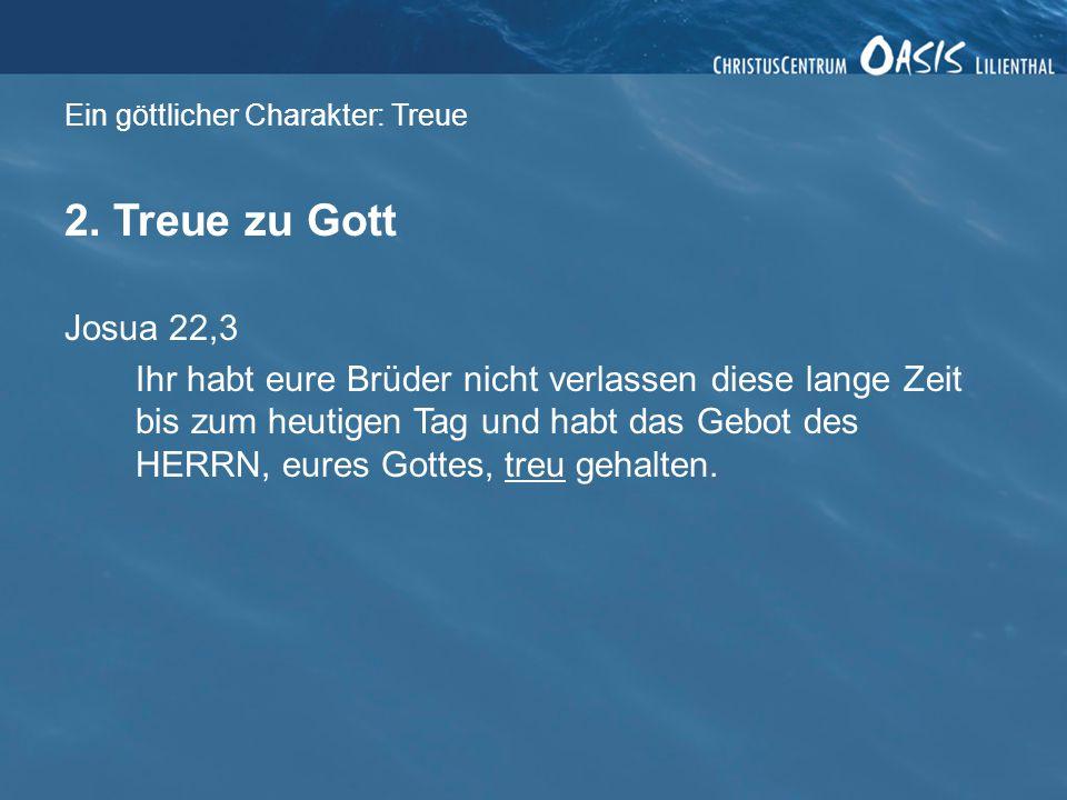 Ein göttlicher Charakter: Treue 2. Treue zu Gott Josua 22,3 Ihr habt eure Brüder nicht verlassen diese lange Zeit bis zum heutigen Tag und habt das Ge