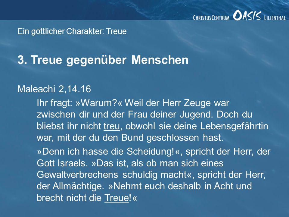 Ein göttlicher Charakter: Treue 3. Treue gegenüber Menschen Maleachi 2,14.16 Ihr fragt: »Warum?« Weil der Herr Zeuge war zwischen dir und der Frau dei
