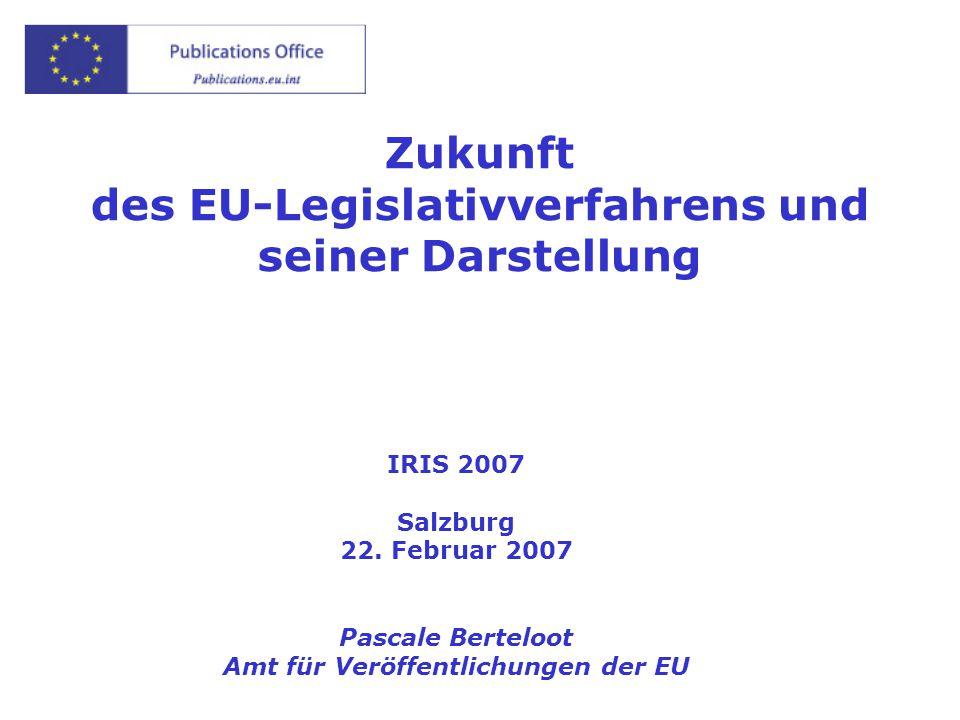 Zukunft des EU-Legislativverfahrens und seiner Darstellung IRIS 2007 Salzburg 22. Februar 2007 Pascale Berteloot Amt für Veröffentlichungen der EU