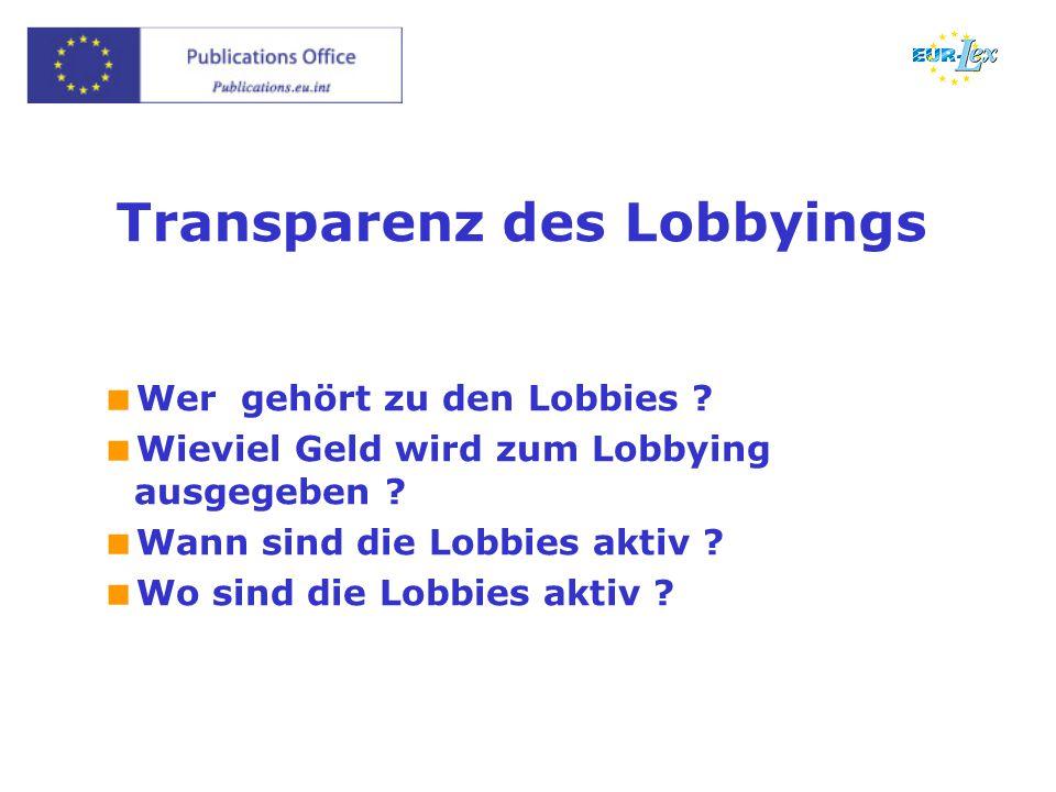 Transparenz des Lobbyings  Wer gehört zu den Lobbies ?  Wieviel Geld wird zum Lobbying ausgegeben ?  Wann sind die Lobbies aktiv ?  Wo sind die Lo
