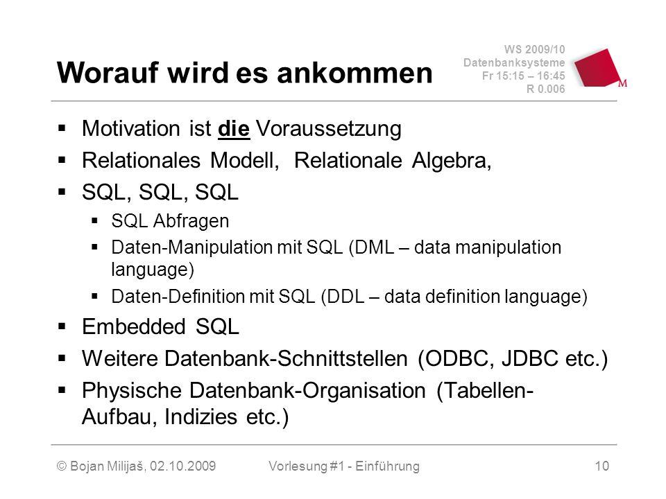 WS 2009/10 Datenbanksysteme Fr 15:15 – 16:45 R 0.006 © Bojan Milijaš, 02.10.2009Vorlesung #1 - Einführung10 Worauf wird es ankommen  Motivation ist die Voraussetzung  Relationales Modell, Relationale Algebra,  SQL, SQL, SQL  SQL Abfragen  Daten-Manipulation mit SQL (DML – data manipulation language)  Daten-Definition mit SQL (DDL – data definition language)  Embedded SQL  Weitere Datenbank-Schnittstellen (ODBC, JDBC etc.)  Physische Datenbank-Organisation (Tabellen- Aufbau, Indizies etc.)