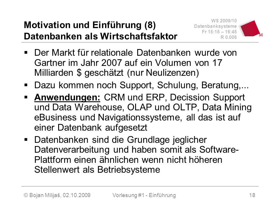 WS 2009/10 Datenbanksysteme Fr 15:15 – 16:45 R 0.006 © Bojan Milijaš, 02.10.2009Vorlesung #1 - Einführung18 Motivation und Einführung (8) Datenbanken als Wirtschaftsfaktor  Der Markt für relationale Datenbanken wurde von Gartner im Jahr 2007 auf ein Volumen von 17 Milliarden $ geschätzt (nur Neulizenzen)  Dazu kommen noch Support, Schulung, Beratung,...