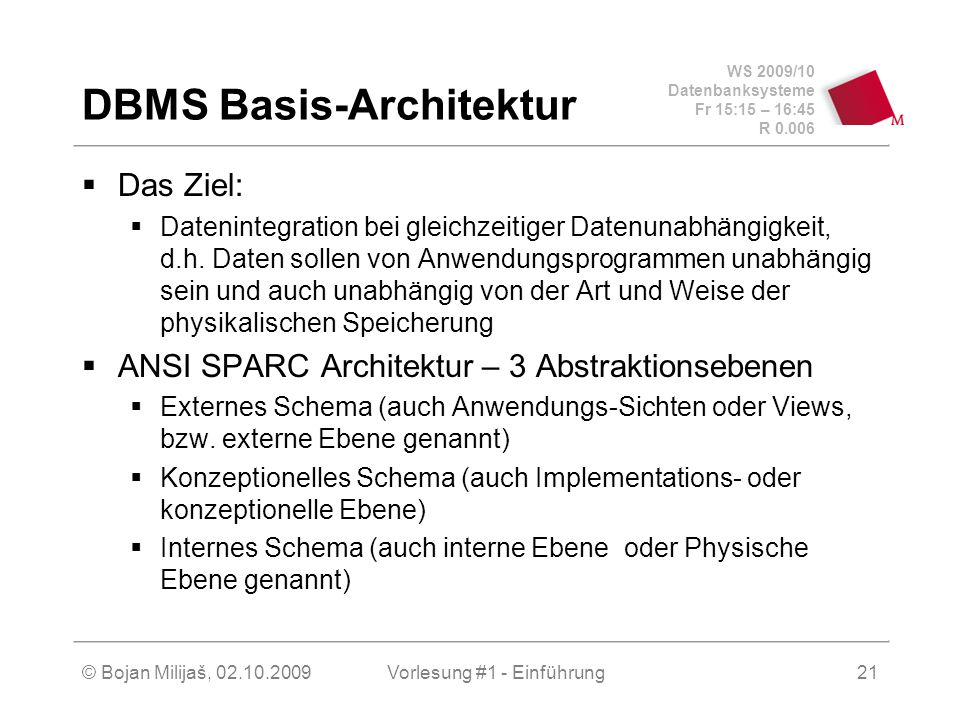 WS 2009/10 Datenbanksysteme Fr 15:15 – 16:45 R 0.006 © Bojan Milijaš, 02.10.2009Vorlesung #1 - Einführung21 DBMS Basis-Architektur  Das Ziel:  Datenintegration bei gleichzeitiger Datenunabhängigkeit, d.h.
