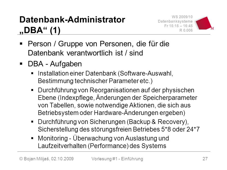 """WS 2009/10 Datenbanksysteme Fr 15:15 – 16:45 R 0.006 © Bojan Milijaš, 02.10.2009Vorlesung #1 - Einführung27 Datenbank-Administrator """"DBA (1)  Person / Gruppe von Personen, die für die Datenbank verantwortlich ist / sind  DBA - Aufgaben  Installation einer Datenbank (Software-Auswahl, Bestimmung technischer Parameter etc.)  Durchführung von Reorganisationen auf der physischen Ebene (Indexpflege, Änderungen der Speicherparameter von Tabellen, sowie notwendige Aktionen, die sich aus Betriebsystem oder Hardware-Änderungen ergeben)  Durchführung von Sicherungen (Backup & Recovery), Sicherstellung des störungsfreien Betriebes 5*8 oder 24*7  Monitoring - Überwachung von Auslastung und Laufzeitverhalten (Performance) des Systems"""