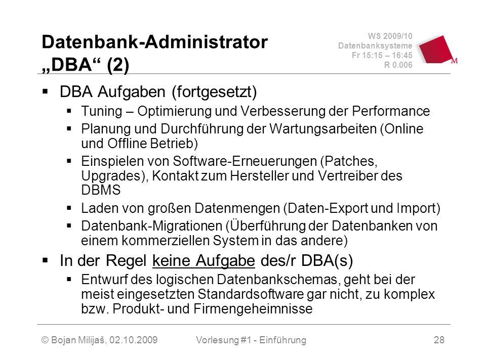 """WS 2009/10 Datenbanksysteme Fr 15:15 – 16:45 R 0.006 © Bojan Milijaš, 02.10.2009Vorlesung #1 - Einführung28 Datenbank-Administrator """"DBA (2)  DBA Aufgaben (fortgesetzt)  Tuning – Optimierung und Verbesserung der Performance  Planung und Durchführung der Wartungsarbeiten (Online und Offline Betrieb)  Einspielen von Software-Erneuerungen (Patches, Upgrades), Kontakt zum Hersteller und Vertreiber des DBMS  Laden von großen Datenmengen (Daten-Export und Import)  Datenbank-Migrationen (Überführung der Datenbanken von einem kommerziellen System in das andere)  In der Regel keine Aufgabe des/r DBA(s)  Entwurf des logischen Datenbankschemas, geht bei der meist eingesetzten Standardsoftware gar nicht, zu komplex bzw."""