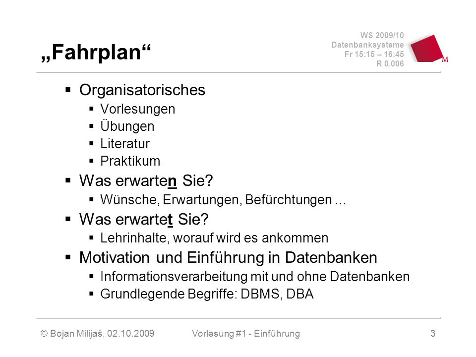 """WS 2009/10 Datenbanksysteme Fr 15:15 – 16:45 R 0.006 © Bojan Milijaš, 02.10.2009Vorlesung #1 - Einführung3 """"Fahrplan  Organisatorisches  Vorlesungen  Übungen  Literatur  Praktikum  Was erwarten Sie."""
