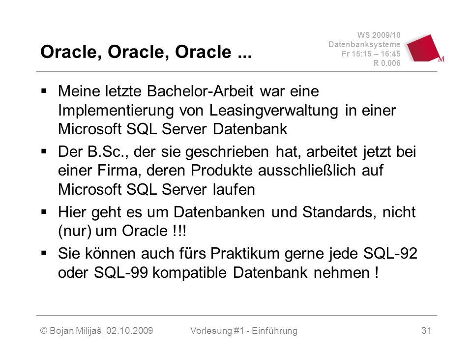 WS 2009/10 Datenbanksysteme Fr 15:15 – 16:45 R 0.006 © Bojan Milijaš, 02.10.2009Vorlesung #1 - Einführung31 Oracle, Oracle, Oracle...