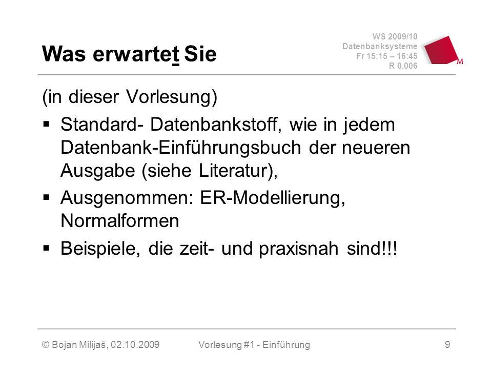 WS 2009/10 Datenbanksysteme Fr 15:15 – 16:45 R 0.006 © Bojan Milijaš, 02.10.2009Vorlesung #1 - Einführung9 Was erwartet Sie (in dieser Vorlesung)  Standard- Datenbankstoff, wie in jedem Datenbank-Einführungsbuch der neueren Ausgabe (siehe Literatur),  Ausgenommen: ER-Modellierung, Normalformen  Beispiele, die zeit- und praxisnah sind!!!