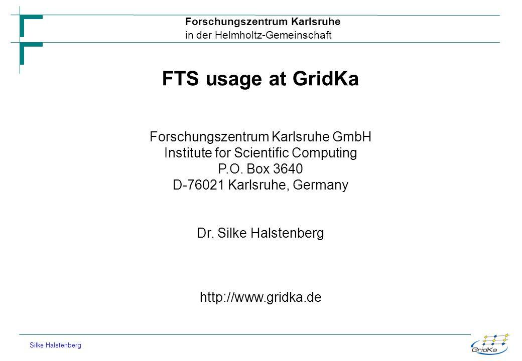 Forschungszentrum Karlsruhe in der Helmholtz-Gemeinschaft Silke Halstenberg FTS usage at GridKa Forschungszentrum Karlsruhe GmbH Institute for Scienti