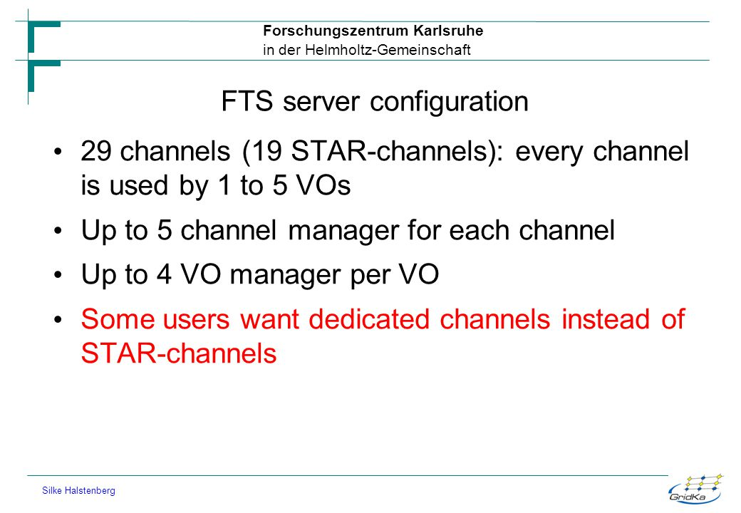 Forschungszentrum Karlsruhe in der Helmholtz-Gemeinschaft Silke Halstenberg FTS server configuration 29 channels (19 STAR-channels): every channel is used by 1 to 5 VOs Up to 5 channel manager for each channel Up to 4 VO manager per VO Some users want dedicated channels instead of STAR-channels