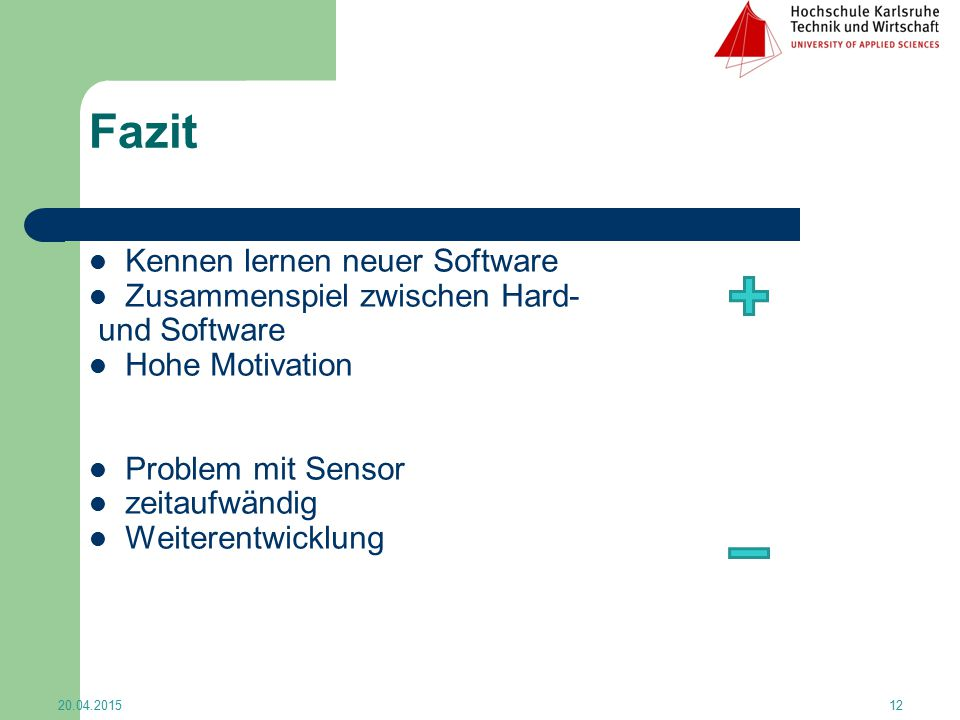 Fazit Kennen lernen neuer Software Zusammenspiel zwischen Hard- und Software Hohe Motivation Problem mit Sensor zeitaufwändig Weiterentwicklung 20.04.