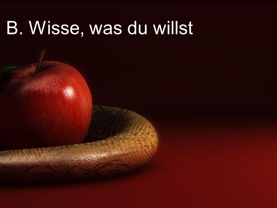 B. Wisse, was du willst