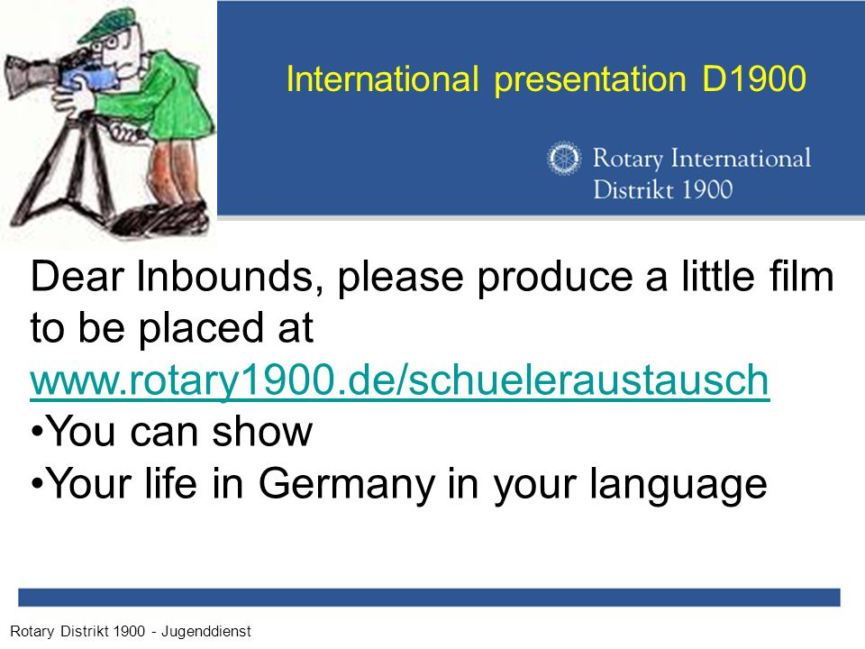 Rotary Distrikt 1900 - Jugenddienst International presentation D1900 Dear Inbounds, please produce a little film to be placed at www.rotary1900.de/schueleraustausch You can show Your life in Germany in your language