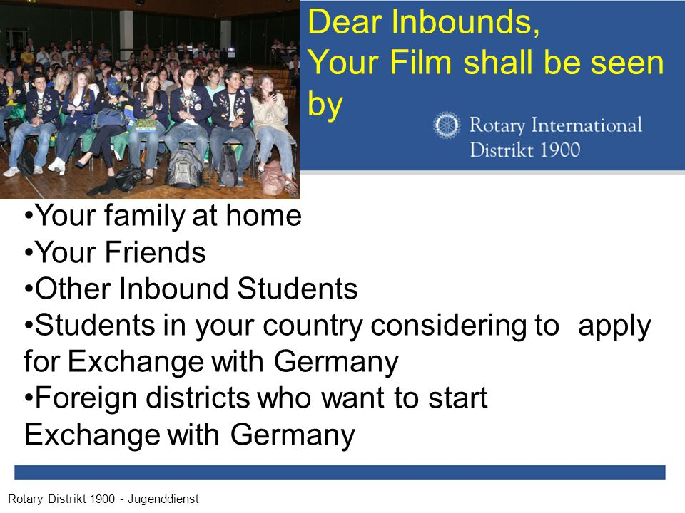 Rotary Distrikt 1900 - Jugenddienst Dear Inbounds, Your Film shall be seen by Your family at home Your Friends Other Inbound Students Students in your