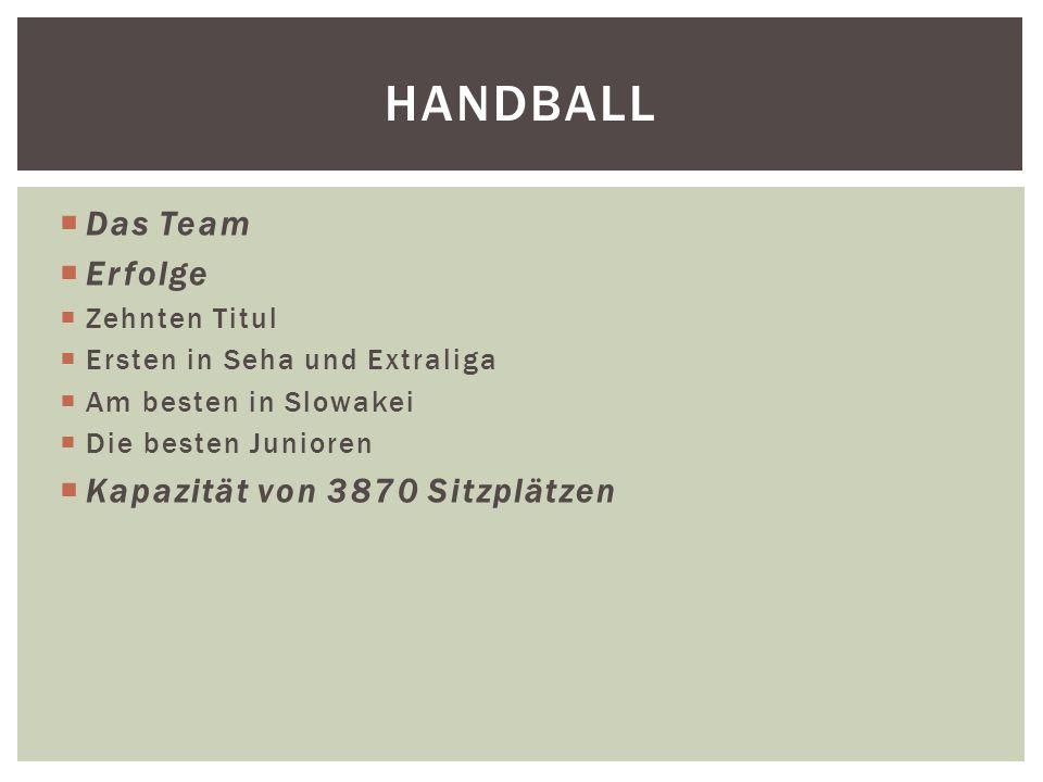  Das Team  Erfolge  Zehnten Titul  Ersten in Seha und Extraliga  Am besten in Slowakei  Die besten Junioren  Kapazität von 3870 Sitzplätzen HANDBALL
