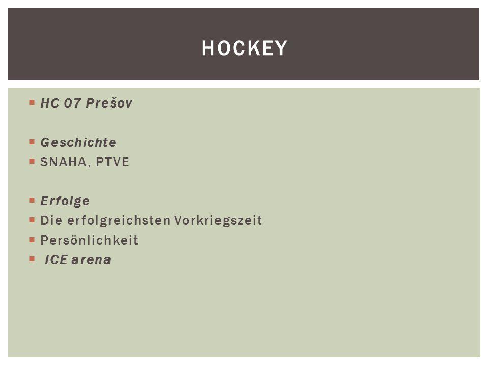  HC 07 Prešov  Geschichte  SNAHA, PTVE  Erfolge  Die erfolgreichsten Vorkriegszeit  Persönlichkeit  ICE arena HOCKEY