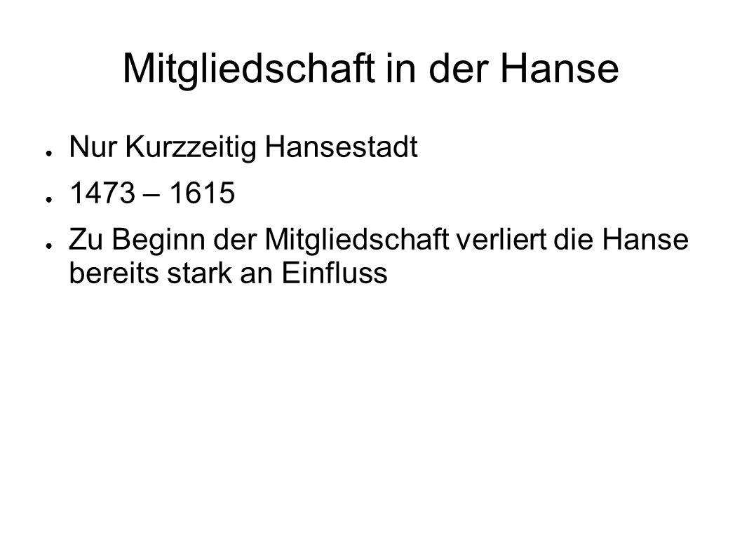 Mitgliedschaft in der Hanse ● Nur Kurzzeitig Hansestadt ● 1473 – 1615 ● Zu Beginn der Mitgliedschaft verliert die Hanse bereits stark an Einfluss