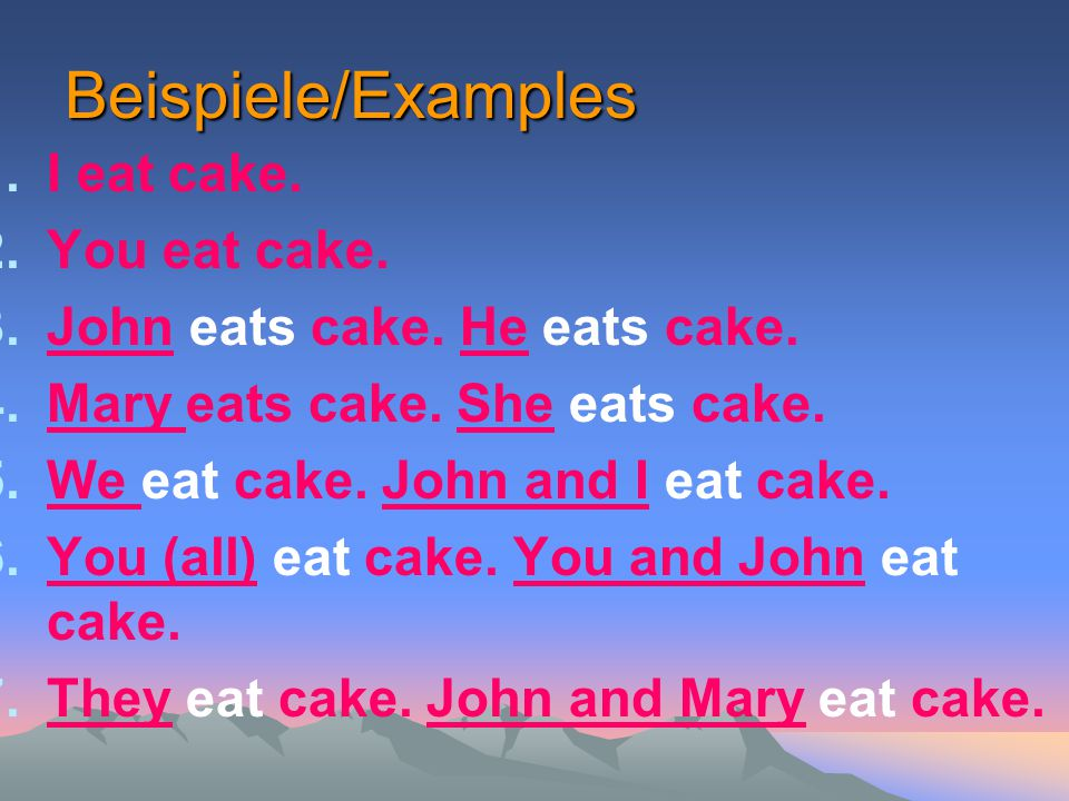 Beispiele/Examples 1.I eat cake. 2.You eat cake. 3.John eats cake. He eats cake. 4.Mary eats cake. She eats cake. 5.We eat cake. John and I eat cake.