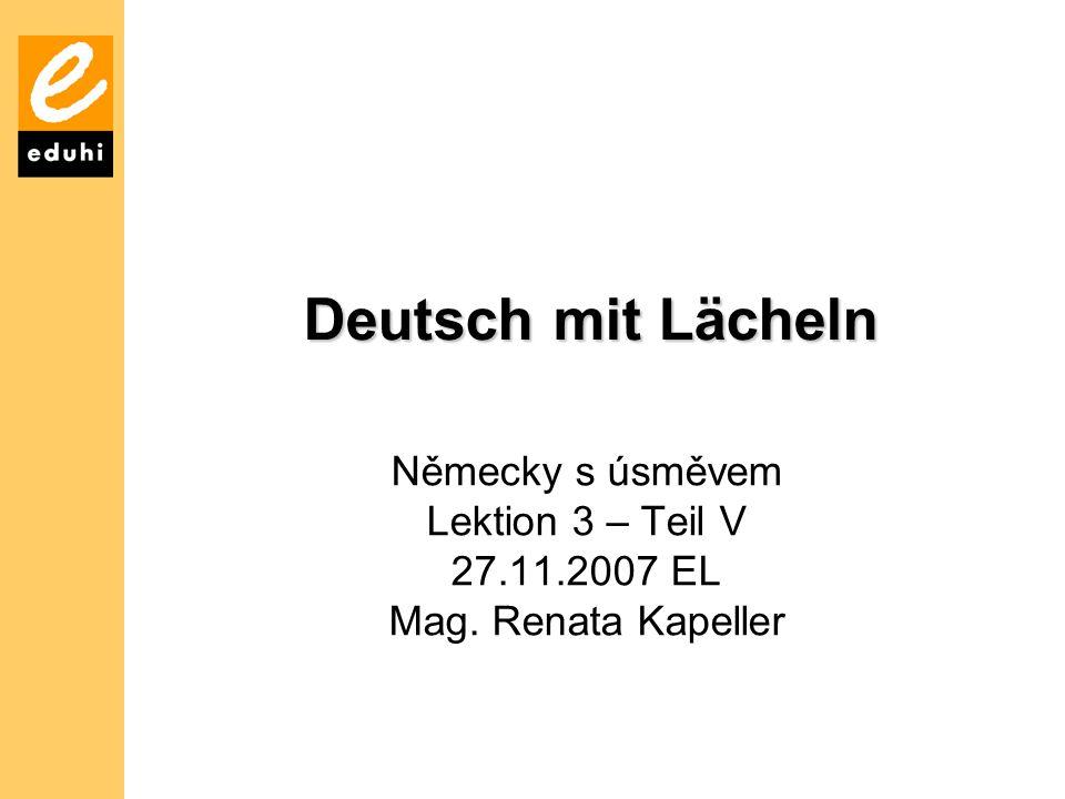 Deutsch mit Lächeln Německy s úsměvem Lektion 3 – Teil V 27.11.2007 EL Mag. Renata Kapeller