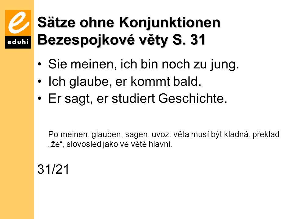 Sätze ohne Konjunktionen Bezespojkové věty S.31 Sie meinen, ich bin noch zu jung.