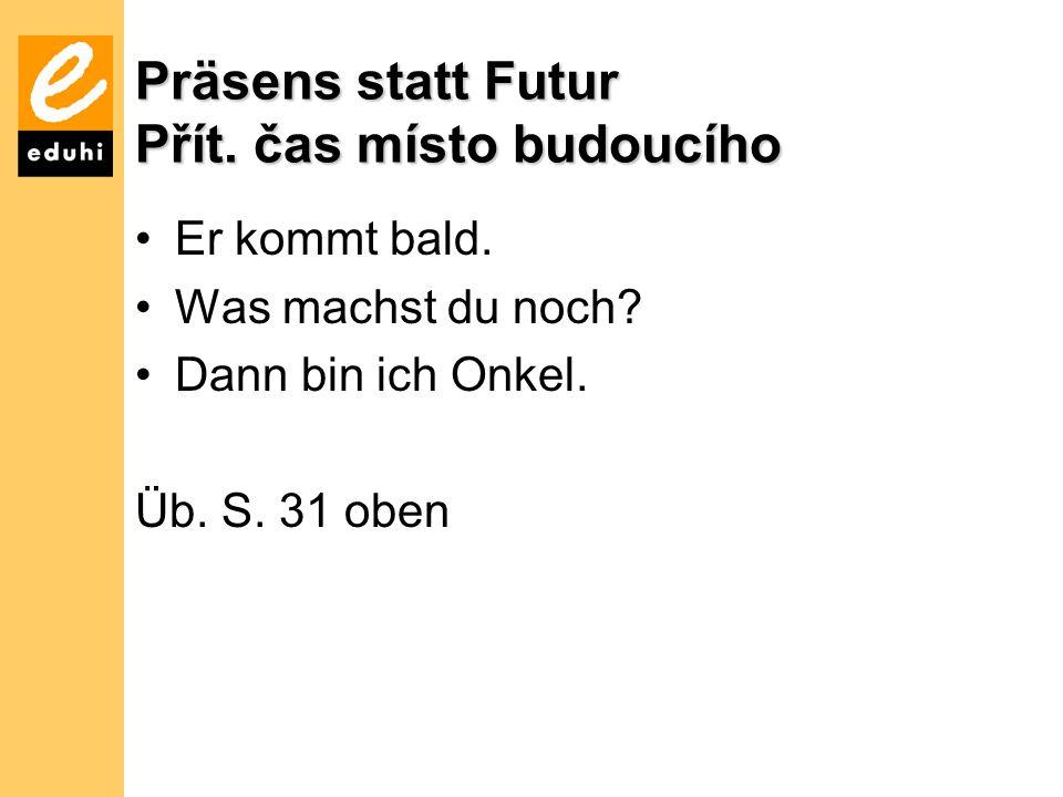 Präsens statt Futur Přít.čas místo budoucího Er kommt bald.