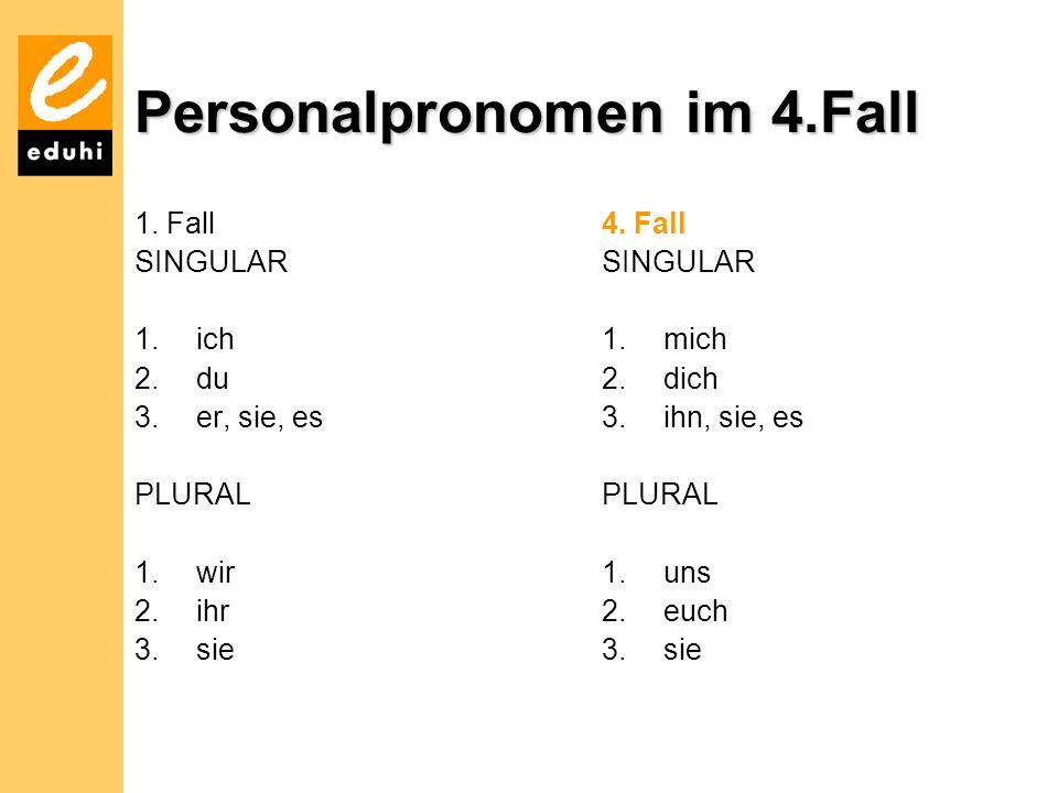 Personalpronomen im 4.Fall 1.Fall SINGULAR 1.ich 2.du 3.er, sie, es PLURAL 1.wir 2.ihr 3.sie 4.