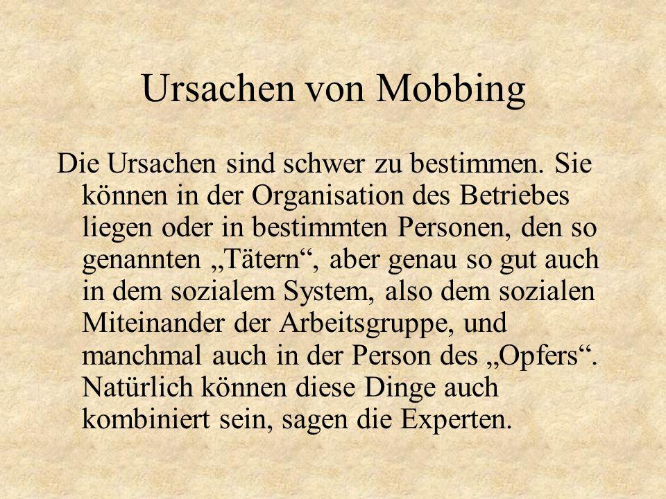 Ursachen von Mobbing Die Ursachen sind schwer zu bestimmen. Sie können in der Organisation des Betriebes liegen oder in bestimmten Personen, den so ge