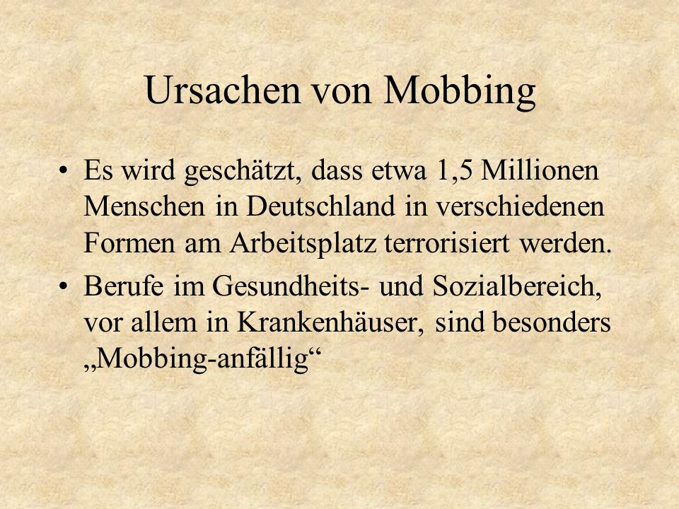 Ursachen von Mobbing Es wird geschätzt, dass etwa 1,5 Millionen Menschen in Deutschland in verschiedenen Formen am Arbeitsplatz terrorisiert werden. B