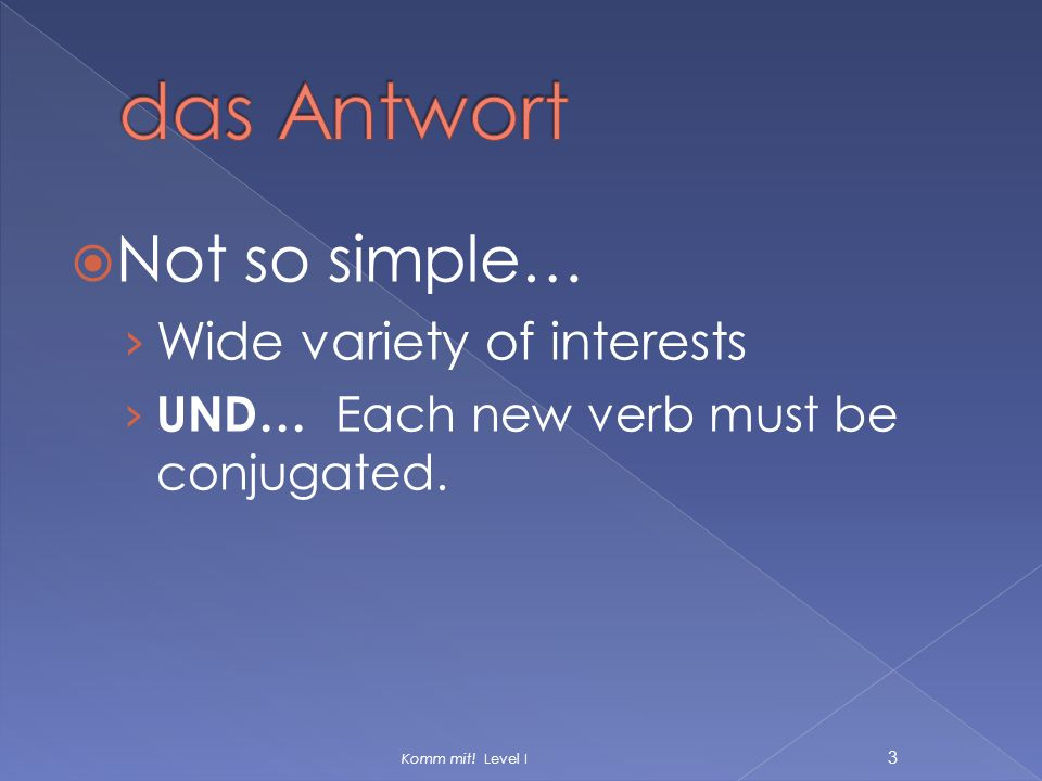  Not so simple… › Wide variety of interests › UND… Each new verb must be conjugated. Komm mit! Level I 3