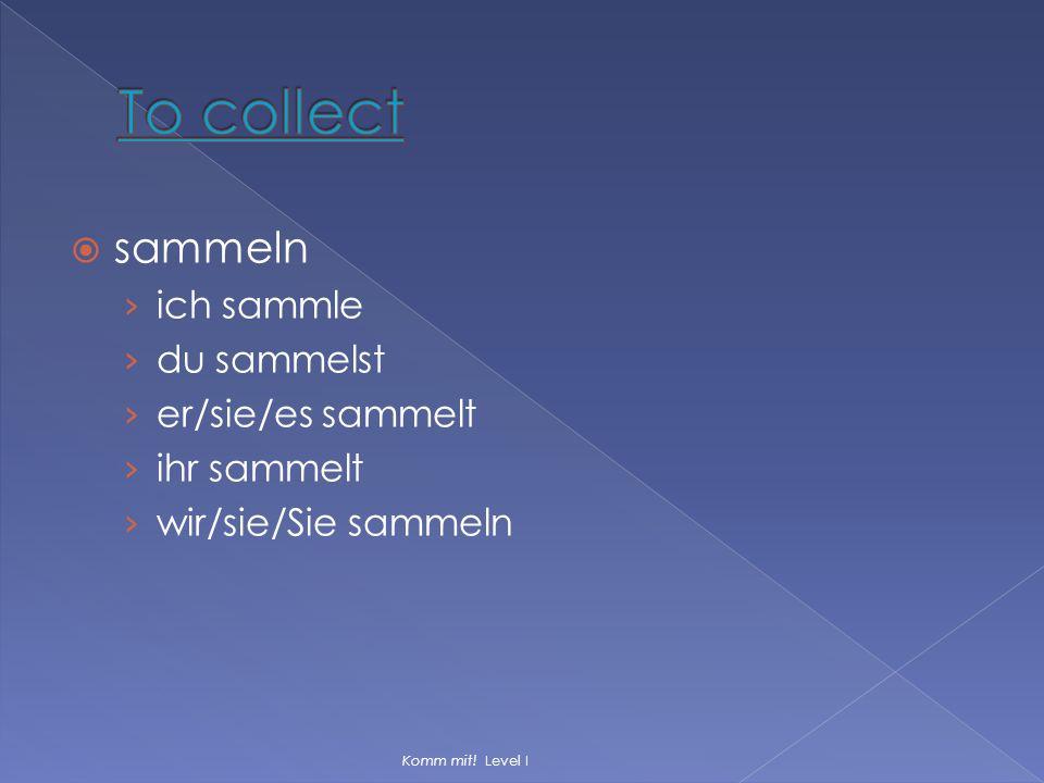  sammeln › ich sammle › du sammelst › er/sie/es sammelt › ihr sammelt › wir/sie/Sie sammeln Komm mit! Level I