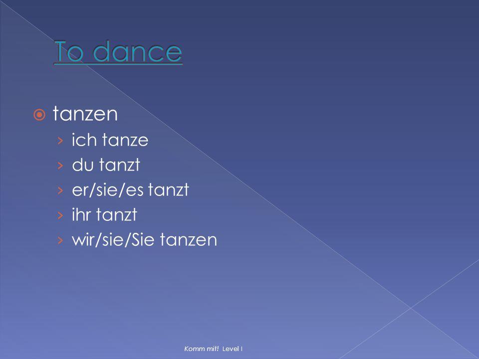  tanzen › ich tanze › du tanzt › er/sie/es tanzt › ihr tanzt › wir/sie/Sie tanzen Komm mit! Level I