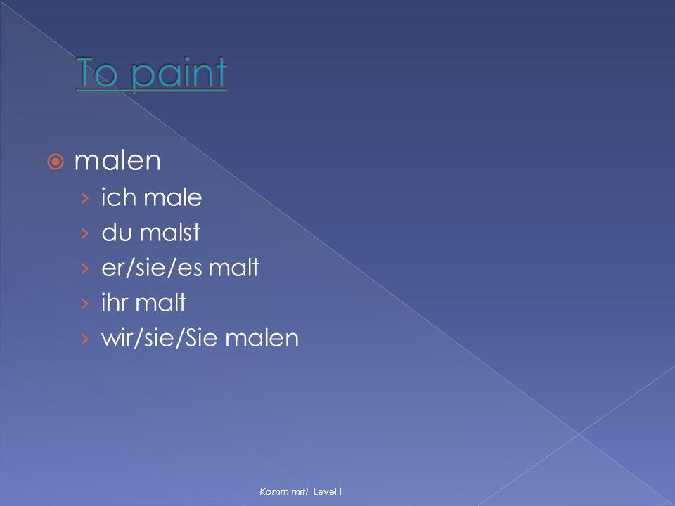  malen › ich male › du malst › er/sie/es malt › ihr malt › wir/sie/Sie malen Komm mit! Level I
