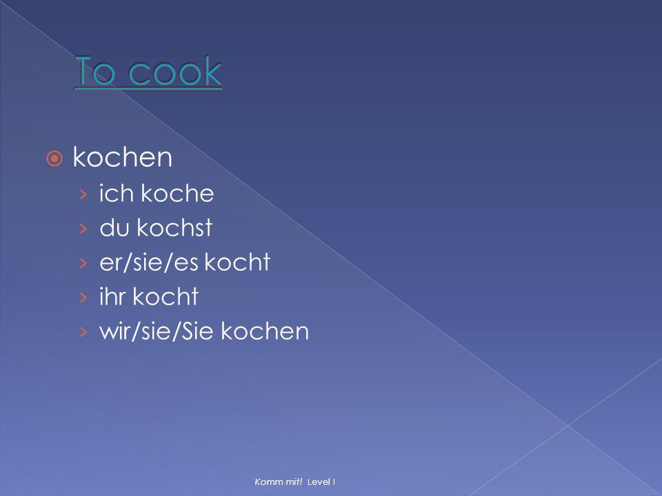  kochen › ich koche › du kochst › er/sie/es kocht › ihr kocht › wir/sie/Sie kochen Komm mit! Level I