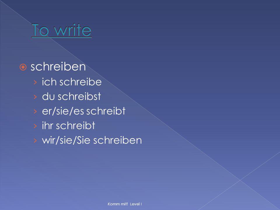  schreiben › ich schreibe › du schreibst › er/sie/es schreibt › ihr schreibt › wir/sie/Sie schreiben Komm mit! Level I